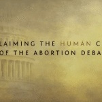 Video: Reclaiming the Human Center of the Abortion Debate
